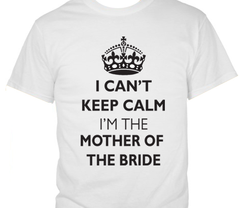 I Can't Keep Calm – I'm Mother of the Bride T-Shirt